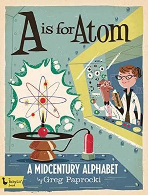 A is for Atom: A Midcentury Alphabet by Greg Paprocki