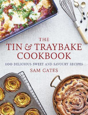 The Tin & Traybake Cookbook: 100 delicious sweet and savoury recipes by Sam Gates