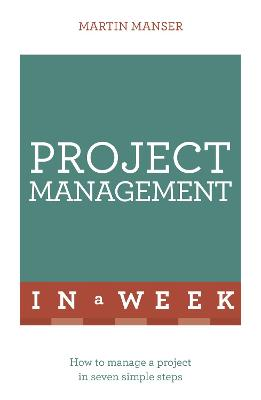 Project Management In A Week: How To Manage A Project In Seven Simple Steps by Martin Manser