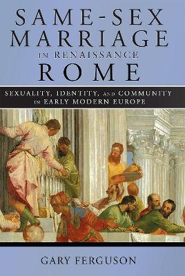 Same-Sex Marriage in Renaissance Rome: Sexuality, Identity, and Community in Early Modern Europe by Gary Ferguson