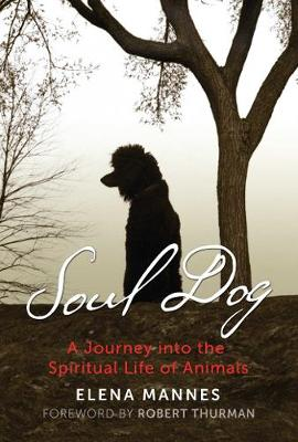 Soul Dog: A Journey into the Spiritual Life of Animals by Elena Mannes