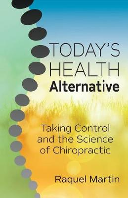 Today's Health Alternative: Taking Control and the Science of Chiropractic by Raquel Martin