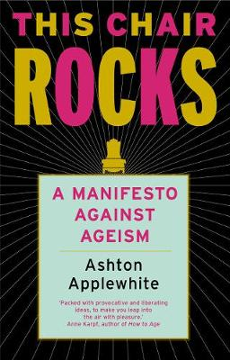 This Chair Rocks: A Manifesto Against Ageism by Ashton Applewhite