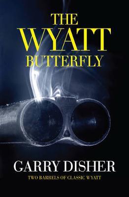 The Wyatt Butterfly: Two Barrels Of Classic Wyatt by Garry Disher