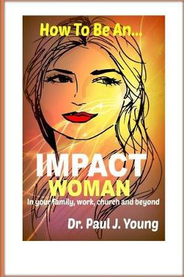 How to Be an Impact Woman by Paul J. Young