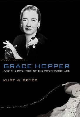 Grace Hopper and the Invention of the Information Age by Kurt W. Beyer