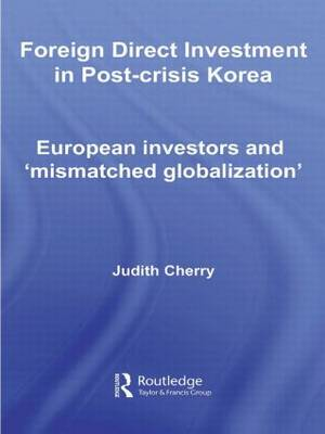 Foreign Direct Investment in Post-Crisis Korea: European Investors and 'Mismatched Globalization' by Judith Cherry