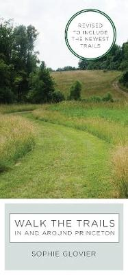 Walk the Trails in and around Princeton: Revised to Include the Newest Trails by Sophie Glovier