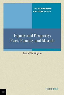 Equity and Property:Facts, Fantasy and Morals: McPherson Lecture Series Volume 4 by Sarah Worthington