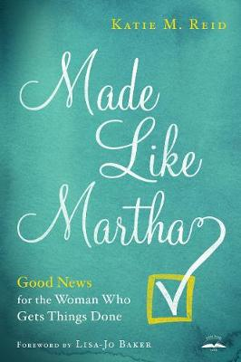 Made Like Martha: Good News for the Woman who Gets Things Done by Katie M Reid