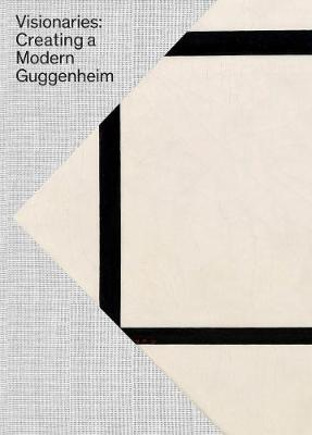 Visionaries: Creating a Modern Guggenheim by Megan M. Fontanella