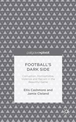 Football's Dark Side: Corruption, Homophobia, Violence and Racism in the Beautiful Game by Professor Ellis Cashmore