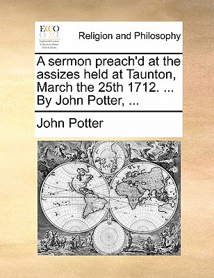 A Sermon Preach'd at the Assizes Held at Taunton, March the 25th 1712. ... by John Potter, by John Potter