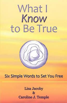 What I Know to Be True: Six Simple Words to Set You Free by Lisa Jacoby