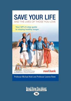 Save Your Life and the Lives of Those You Love: Your GP's Six Step Guide to Staying Healthy Longer by Leanne Rowe and Michael Kidd