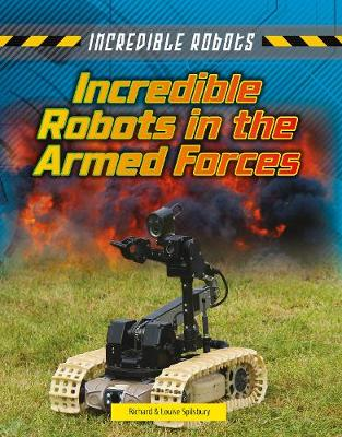 Incredible Robots in the Armed Forces by Louise Spilsbury