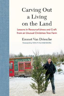 Carving Out a Living on the Land: Lessons in Resourcefulness and Craft from an Unusual Christmas Tree Farm by Emmet Van Driesche