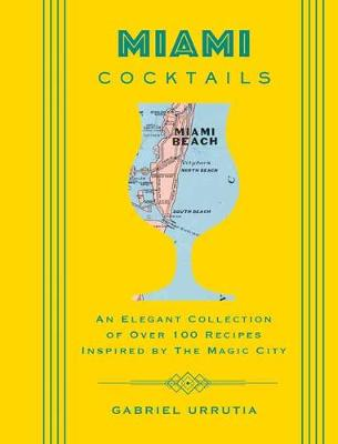 Miami Cocktails: An Elegant Collection of over 100 Recipes Inspired by the Magic City by Gabriel Urrutia