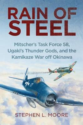 Rain of Steel: Mitscher's Task Force 58 Ugaki's Thunder Gods and the Kamikaze War off Okinawa by Stephen L. Moore