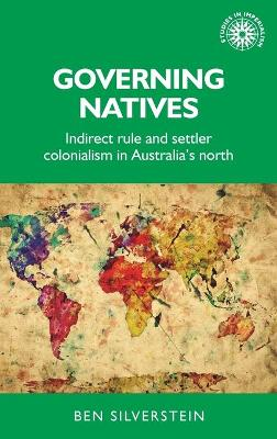 Governing Natives: Indirect Rule and Settler Colonialism in Australia's North by Ben Silverstein