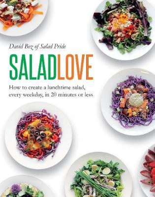 Salad Love: How to Create a Lunchtime Salad, Every Weekday, in 20 Minutes or Less by David Bez