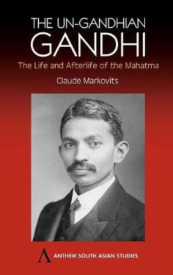 The Un-Gandhian Gandhi by Claude Markovits
