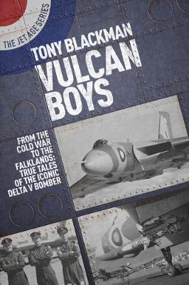 Vulcan Boys: From the Cold War to the Falklands: True Tales of the Iconic Delta V Bomber by Tony Blackman