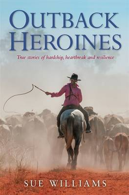 Outback Heroines: True Stories Of Hardship, Heartbreak And Resilience by Sue Williams