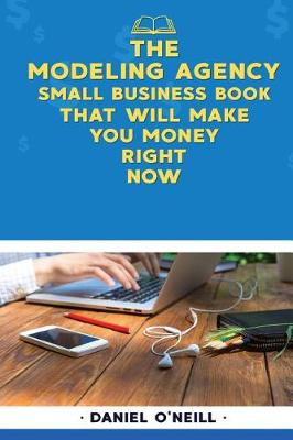 The Modeling Agency Small Business Book That Will Make You Money Right Now by Daniel O'Neill