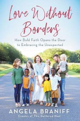 Love Without Borders: How Bold Faith Opens the Door to Embracing the Unexpected by Angela Braniff