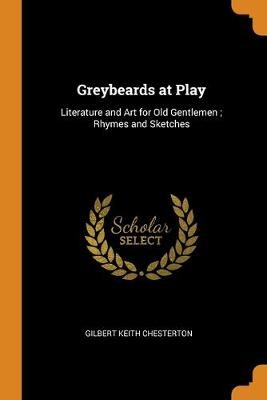 Greybeards at Play: Literature and Art for Old Gentlemen; Rhymes and Sketches by G K Chesterton