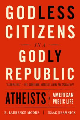 Godless Citizens in a Godly Republic: Atheists in American Public Life by Isaac Kramnick