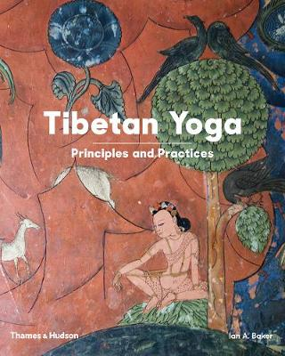 Tibetan Yoga: Principles and Practices by Ian A Baker
