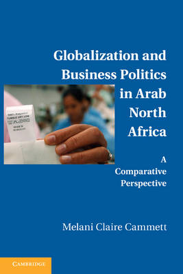 Globalization and Business Politics in Arab North Africa by Melani Claire Cammett