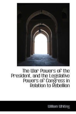 The War Powers of the President, and the Legislative Powers of Congress in Relation to Rebellion by Dr William Whiting