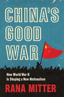 China's Good War: How World War II Is Shaping a New Nationalism by Rana Mitter