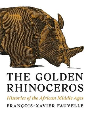 The Golden Rhinoceros: Histories of the African Middle Ages by Francois-Xavier Fauvelle