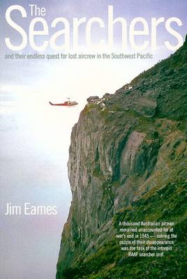 The Searchers: And Their Endless Quest for Lost Aircrew in the Southwest Pacific by Jim Eames
