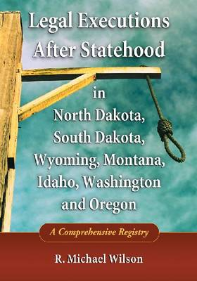 Legal Executions After Statehood in North Dakota, South Dakota, Wyoming, Montana, Idaho, Washington and Oregon by R. Michael Wilson