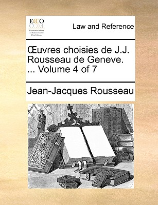 Uvres Choisies de J.J. Rousseau de Geneve. ... Volume 4 of 7 by Jean Jacques Rousseau
