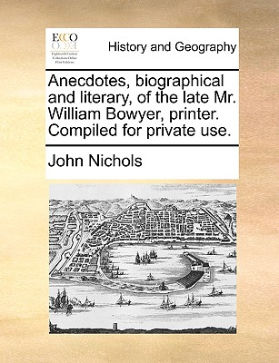 Anecdotes, Biographical and Literary, of the Late Mr. William Bowyer, Printer. Compiled for Private Use by John Nichols