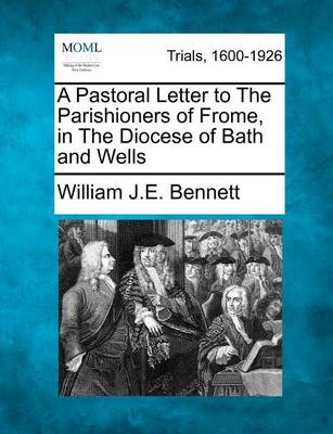 A Pastoral Letter to the Parishioners of Frome, in the Diocese of Bath and Wells by William J E Bennett