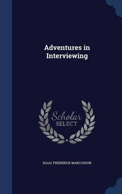 Adventures in Interviewing by Isaac Frederick Marcosson