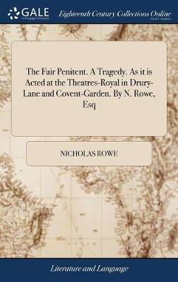The Fair Penitent. a Tragedy. as It Is Acted at the Theatres-Royal in Drury-Lane and Covent-Garden. by N. Rowe, Esq by Nicholas Rowe