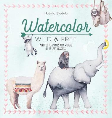 Watercolor Wild and Free: Paint cute animals and wildlife in 12 easy lessons by Natalia Skatula