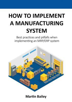How to implement a manufacturing system: Best practices and pitfalls when implementing an MRP/ERP system by Martin Bailey