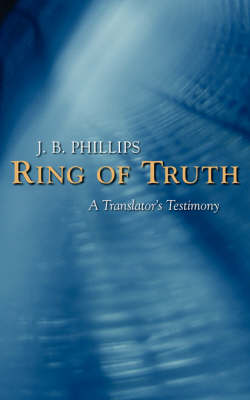 Ring of Truth: A Translator's Testimony by J B Phillips