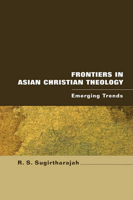 Frontiers in Asian Christian Theology: Emerging Trends by Professor of Biblical Hermeneutics R S Sugirtharajah