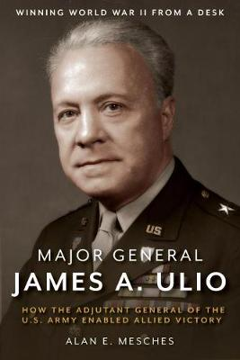 Major General James A. Ulio: How the Adjutant General of the U.S. Army Enabled Allied Victory by Alan E. Mesches