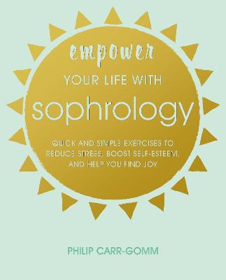Empower Your Life with Sophrology: Quick and Simple Exercises to Reduce Stress, Boost Self-Esteem, and Help You Find Joy by Philip Carr-Gomm